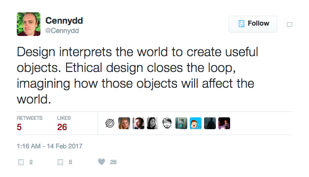 Design interprets the world to create useful objects. Ethical design closes the loop, imagining how those objects will affect the world. - Tweet by Cennyyd Bowles